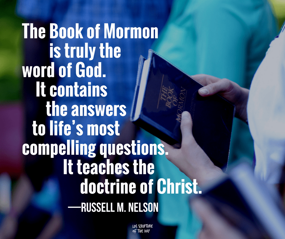 The Book of Mormon is truly the word of God. It contains the answers to life's most compelling questions. It teaches the doctrine of Christ. —Russell M. Nelson