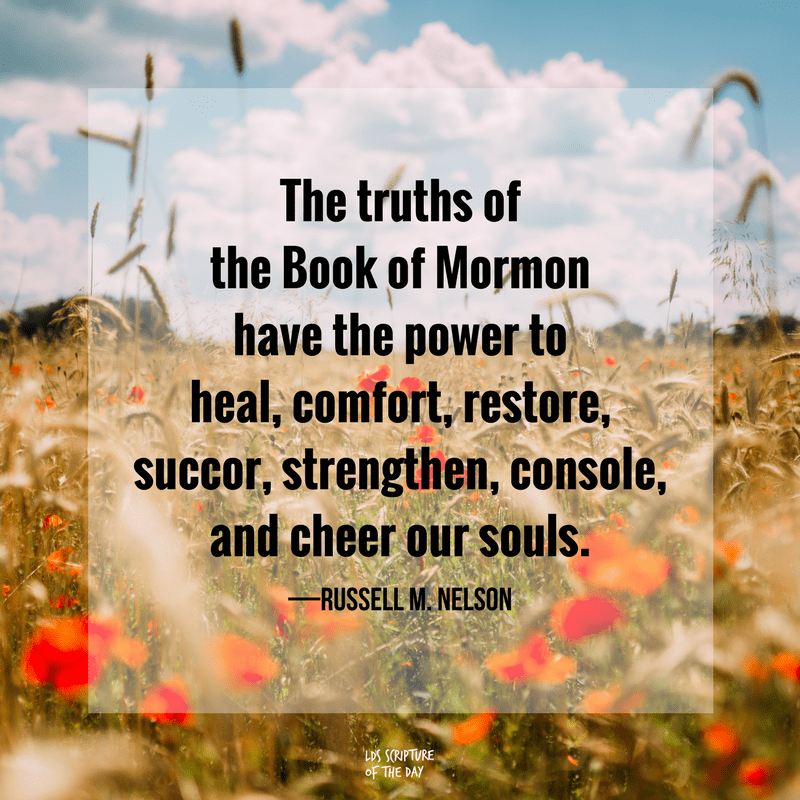 The truths of the Book of Mormon have the power to heal, comfort, restore, succor, strengthen, console, and cheer our souls. —Russell M. Nelson