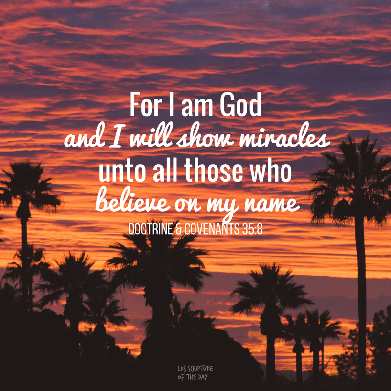 For I am God, and mine arm is not shortened; and I will show miracles, signs, and wonders, unto all those who believe on my name. Doctrine & Covenants 35:8