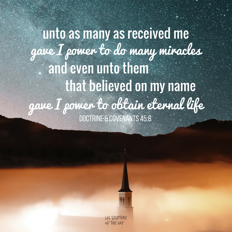 unto as many as received me gave I power to do many miracles... and even unto them that believed on my name gave I power to obtain eternal life. Doctrine & Covenants 45:8