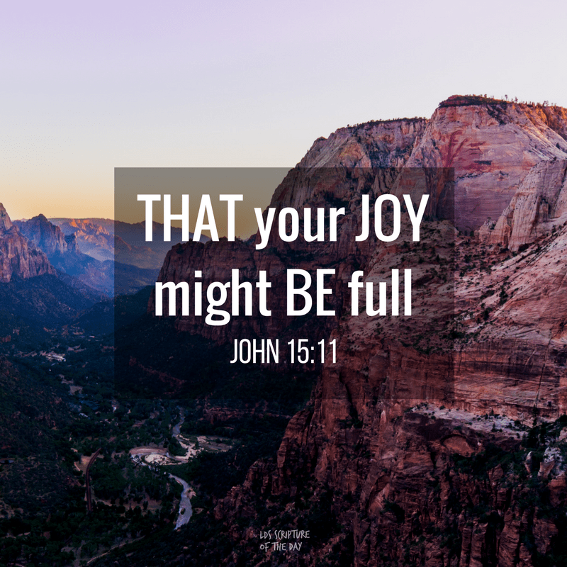 These things have I spoken unto you, that my joy might remain in you, and that your joy might be full. John 15:11