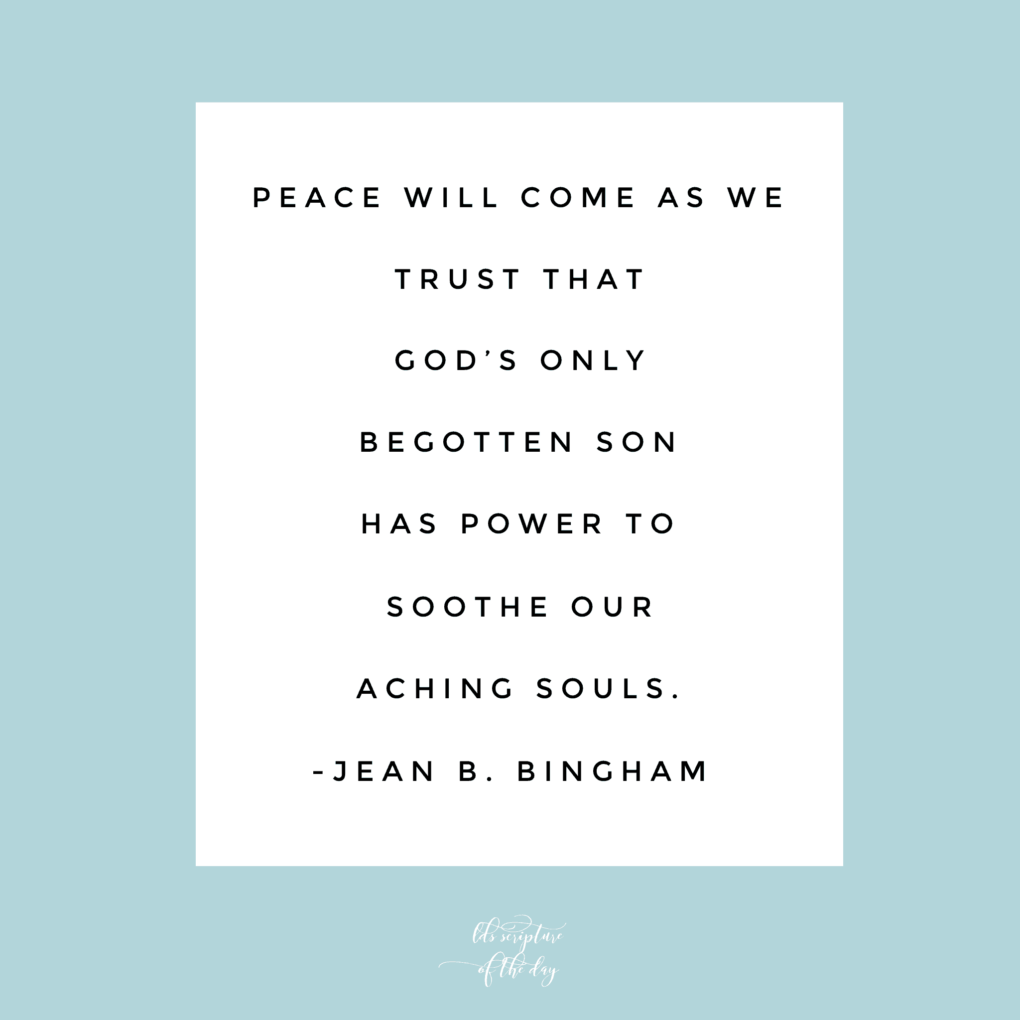 Peace will come as we trust that God's Only Begotten Son has power to soothe our aching souls. —Jean B. Bingham