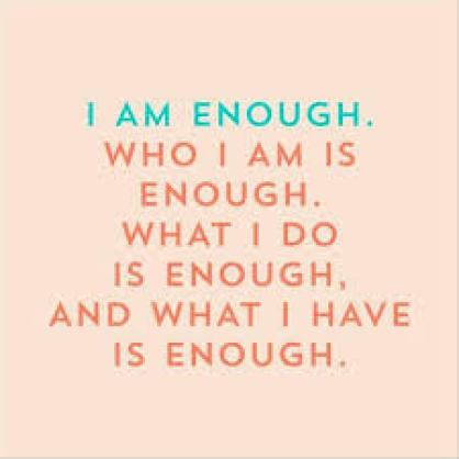 I am enough.  Who I am is enough. What I do is enough, and what I have is enough.