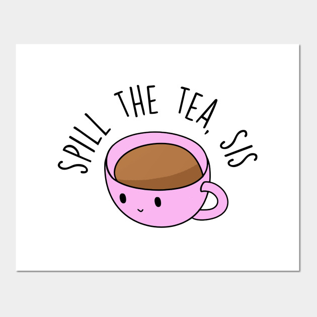 Cartoon tea cup with the text Spill the tea, sis above.