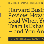 Harvard Business Review: How to Lead When Your Team Is Exhausted — and You Are, Too