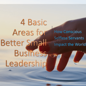 4 Basic Areas for Better Small Business Leadership: How Conscious Selfless Servants Impact the World