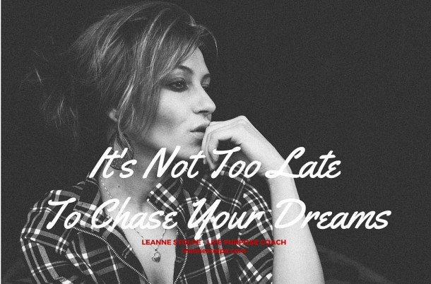 It's Not Too Late To Chase Your Dreams