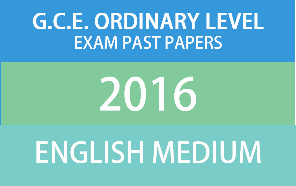G C E  Ordinary Level Exam Past Papers 2016 – English Medium
