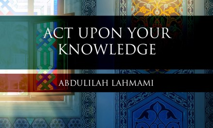 Act Upon What You Know|Abdulilah Lahmami|earn About Islam