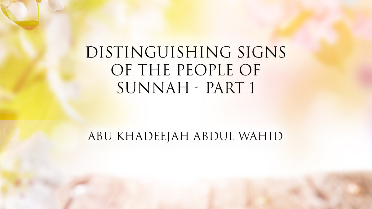 Distinguishing Signs of The People of Sunnah - Part 1 | Abu Khadeejah