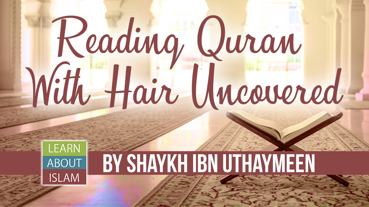 Reading Quran With Hair Uncovered - Shaykh Ibn Uthaymeen