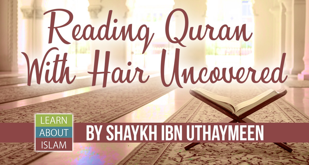 Reading Quran With Hair Uncovered – Shaykh Ibn Uthaymeen