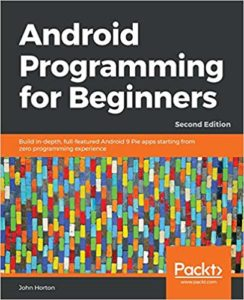 Android Programming for Beginners: Build in-depth, full-featured Android 9 Pie apps starting from zero programming experience, 2nd Edition by John Horton