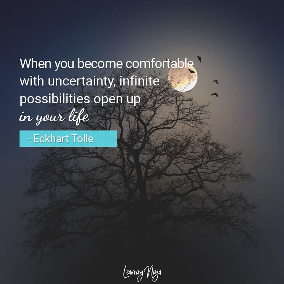 When you become comfortable with uncertainty, infinite possibilities open up in your life - Eckhart Tolle