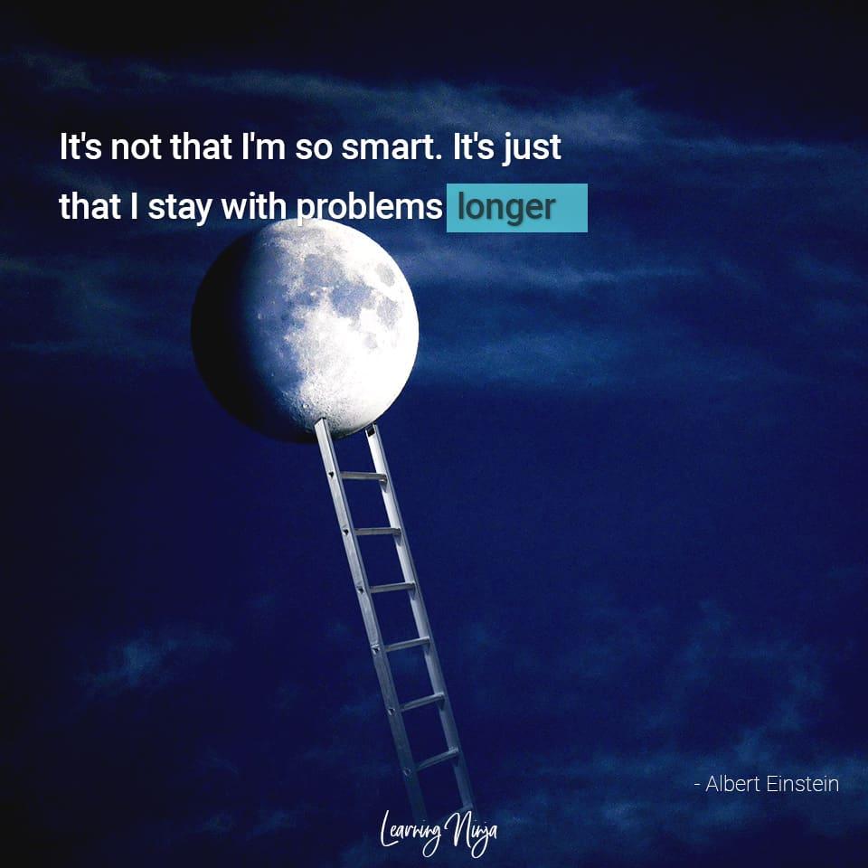 It's not that I'm so smart. It's just that I stay with problems longer - Albert Einstein