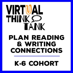 Virtual Think Tank – Planning Reading and Writing Connections, K-6