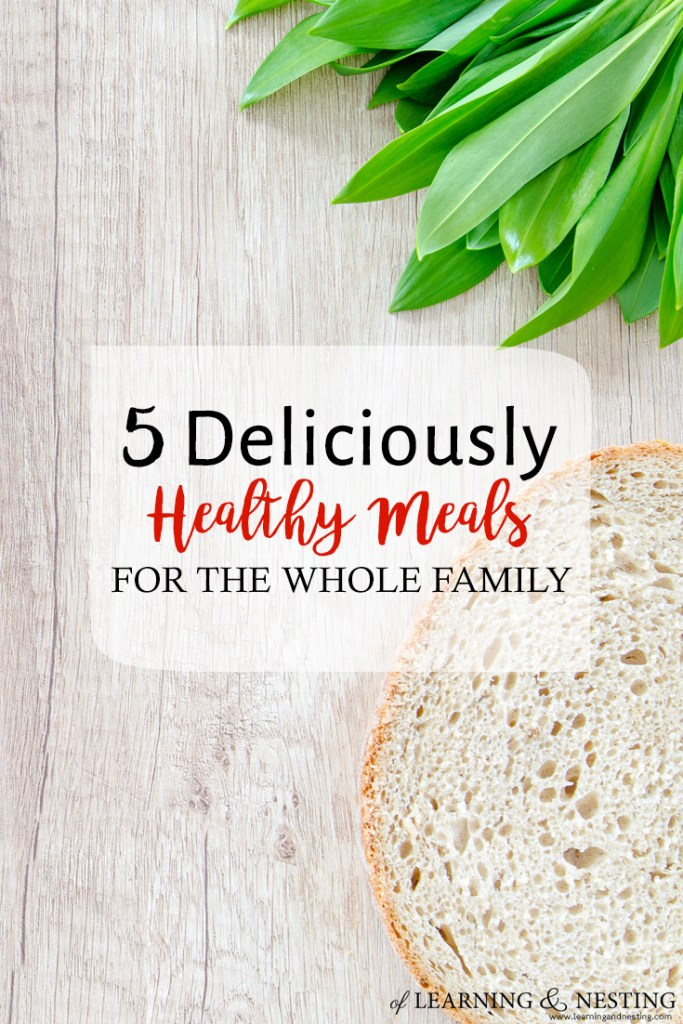 5 Deliciously Healthy Meals to make for the Whole Family - of Learning and Nesting