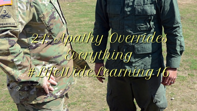 24: Apathy Overrides Everything #LifeWideLearning16