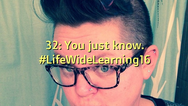 32: You just know. #LifeWideLearning16