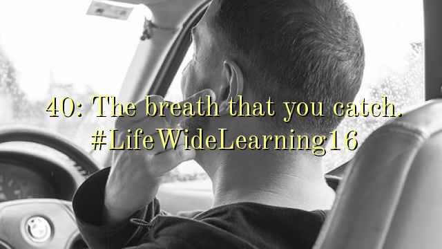 40: The breath that you catch. #LifeWideLearning16