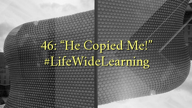 "46: ""He Copied Me!"" #LifeWideLearning"