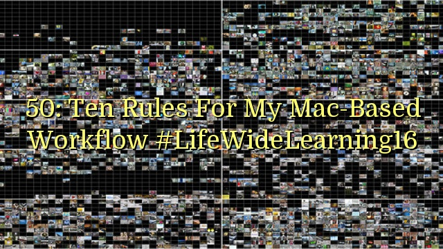 50: Ten Rules For My Mac-Based Workflow #LifeWideLearning16