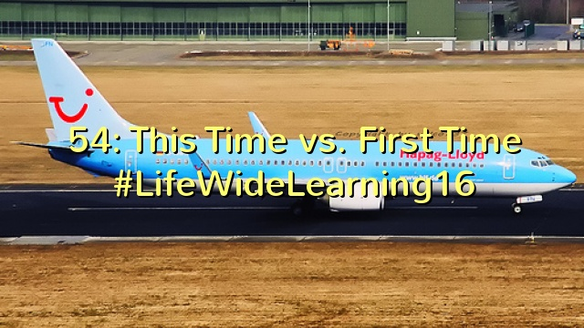 54: This Time vs. First Time #LifeWideLearning16