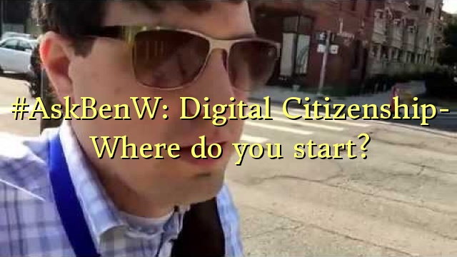 #AskBenW: Digital Citizenship- Where do you start?