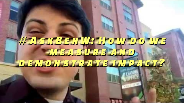 #AskBenW: How do we measure and demonstrate impact?