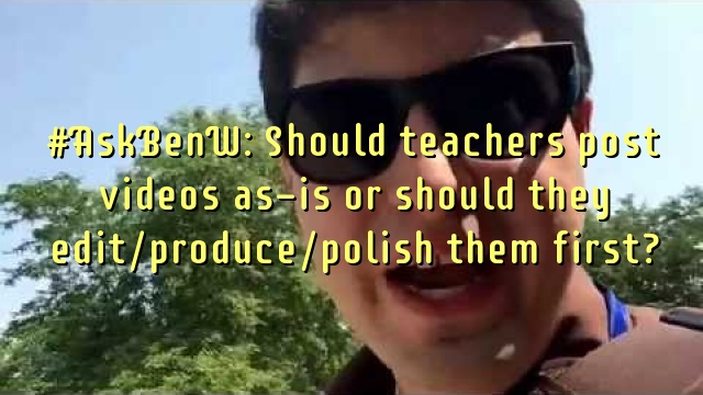 #AskBenW: Should teachers post videos as-is or should they edit/produce/polish them first?