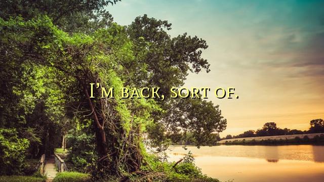 I'm back, sort of.