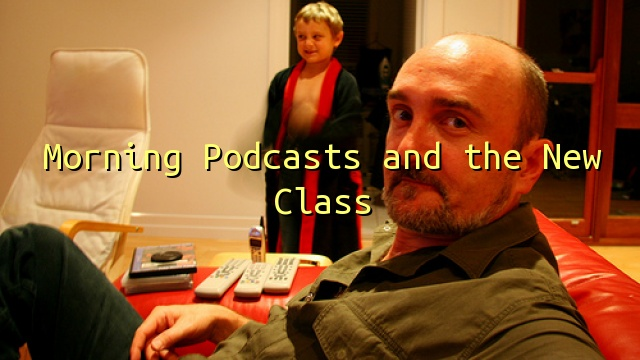 Morning Podcasts and the New Class
