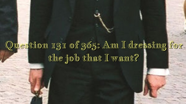 Question 131 of 365: Am I dressing for the job that I want?