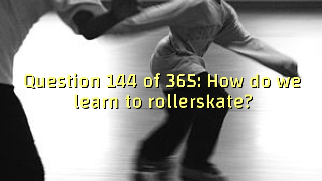 Question 144 of 365: How do we learn to rollerskate?
