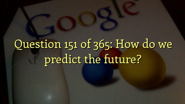 Question 151 of 365: How do we predict the future?