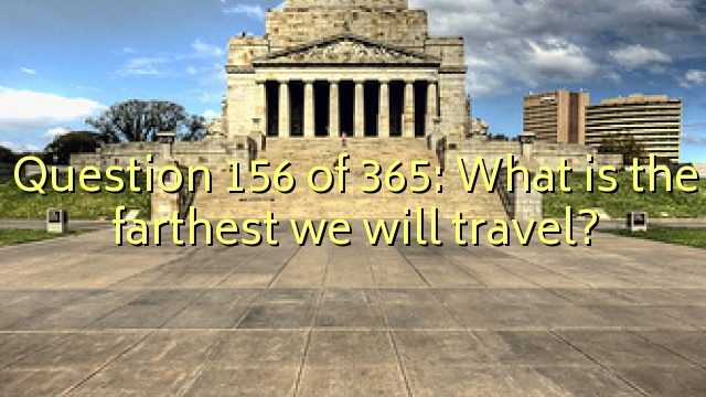 Question 156 of 365: What is the farthest we will travel?