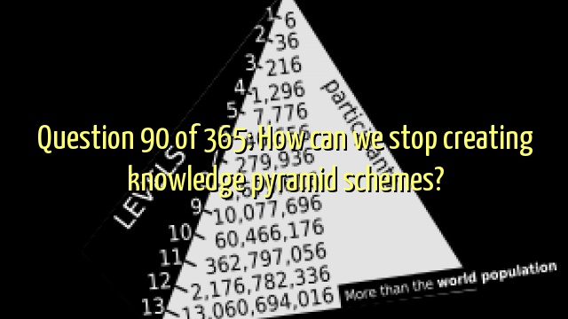 Question 90 of 365: How can we stop creating knowledge pyramid schemes?