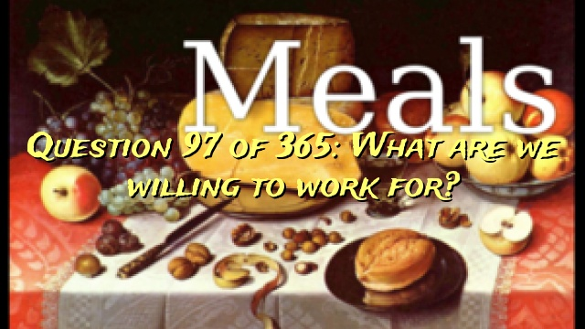 Question 97 of 365: What are we willing to work for?