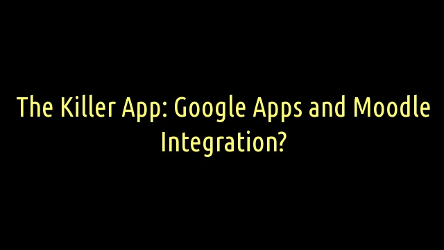 The Killer App: Google Apps and Moodle Integration?