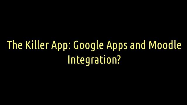 The Killer App: Google Apps and Moodle Integration?