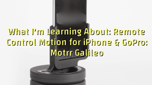 What I'm Learning About: Remote Control Motion for iPhone & GoPro: Motrr Galileo