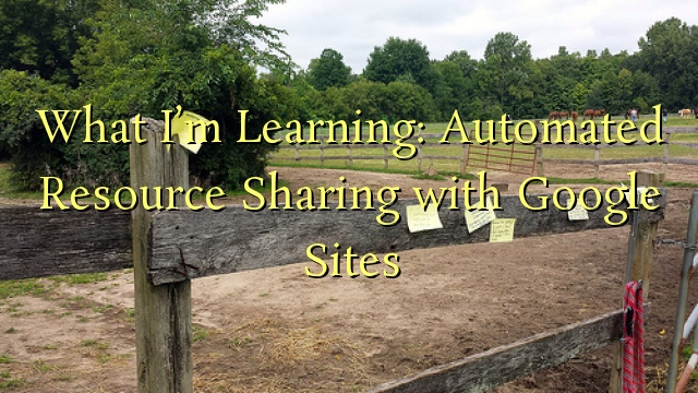 What I'm Learning: Automated Resource Sharing with Google Sites