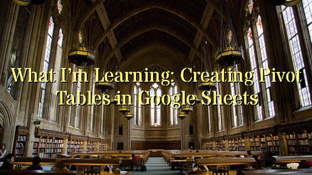What I'm Learning: Creating Pivot Tables in Google Sheets
