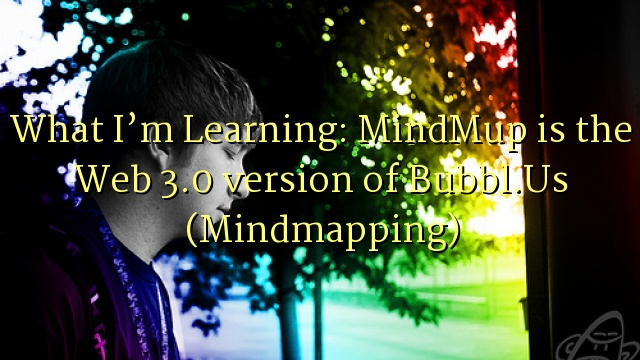 What I'm Learning: MindMup is the Web 3.0 version of Bubbl.Us (Mindmapping)