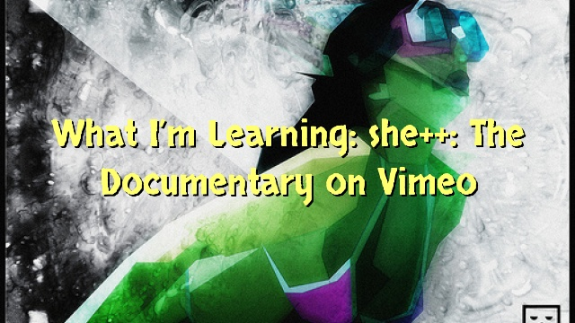 What I'm Learning: she++: The Documentary on Vimeo