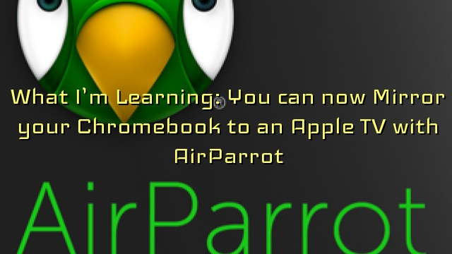 What I'm Learning: You can now Mirror your Chromebook to an Apple TV with AirParrot