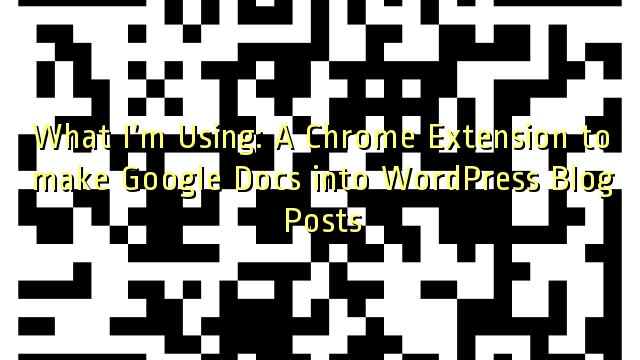 What I'm Using: A Chrome Extension to make Google Docs into WordPress Blog Posts