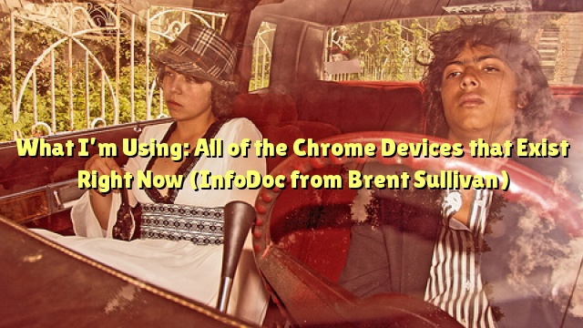What I'm Using: All of the Chrome Devices that Exist Right Now (InfoDoc from Brent Sullivan)