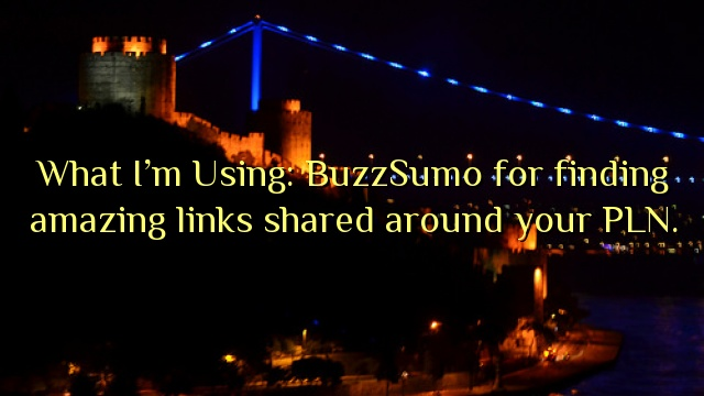 What I'm Using: BuzzSumo for finding amazing links shared around your PLN.