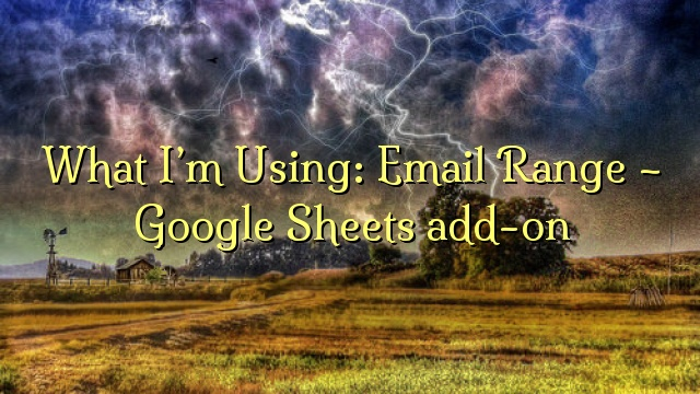 What I'm Using: Email Range – Google Sheets add-on